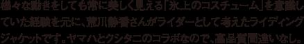 様々な動きをしても常に美しく見える「氷上のコスチューム」を意識していた経験を元に、荒川静香さんがライダーとして考えたライディングジャケットです。ヤマハとクシタニのコラボなので、高品質間違いなし。