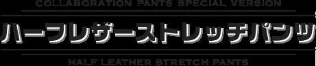 ハーフレザーストレッチパンツ〔COLLABORATION PANTS SPECIAL VERSION / HALF LEATHER STRETCH PANTS〕