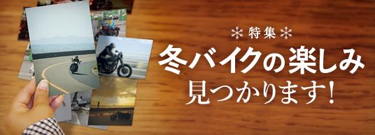 特集 冬バイクの楽しみ見つかります!
